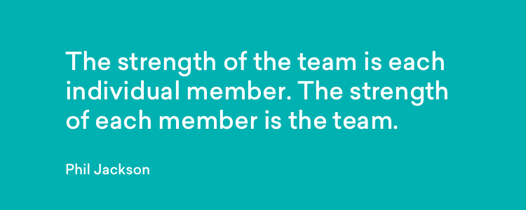 The strength of the team is each individual member. The strength of each member is the team - Phil Jackson