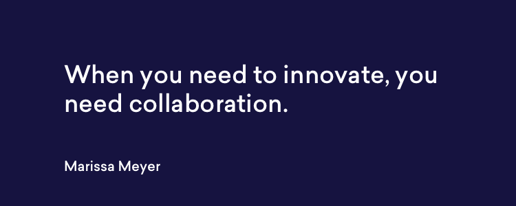 When you need to innovate, you need collaboration. - Marissa Meyer