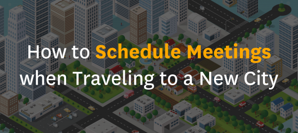 How to Schedule Meetings when traveling to a New City