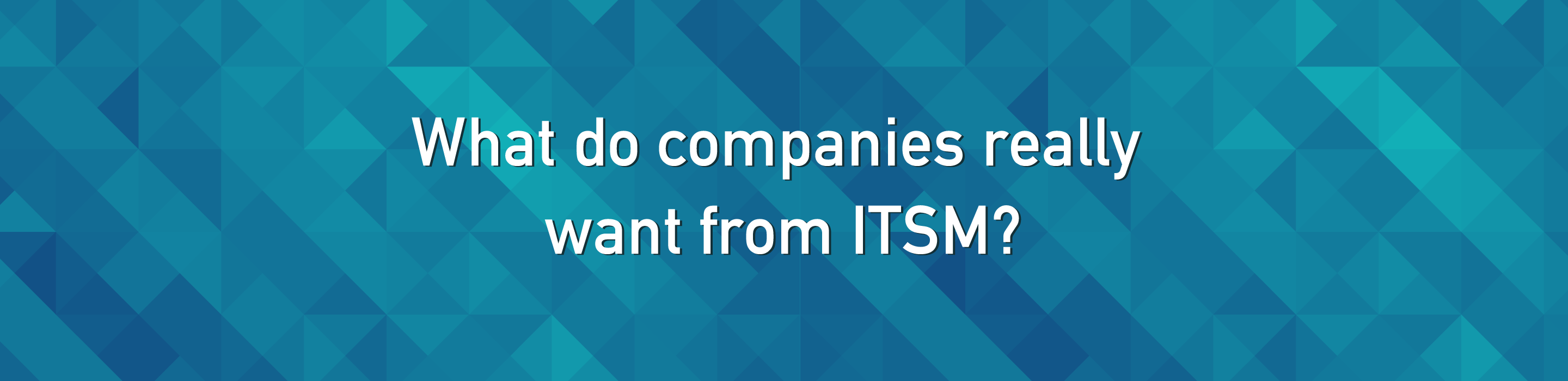 What do companies really want from ITSM?