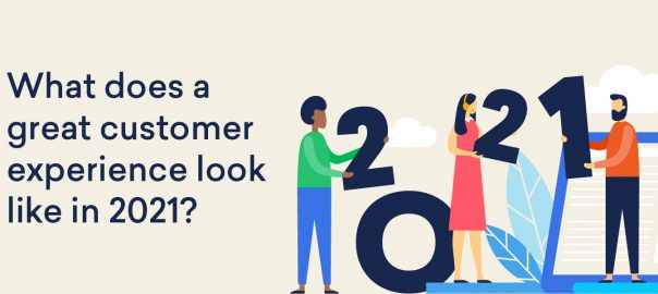 What does a great customer experience look like in 2021?