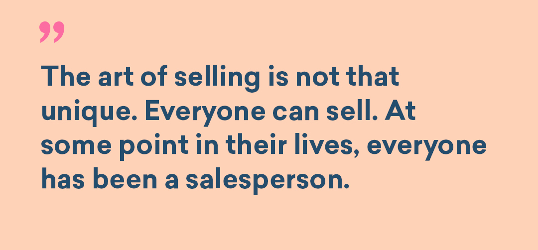 Sales inline image. The art of selling is not that unique. Everyone can sell. At some point in their lives, everyone has been a salesperson.